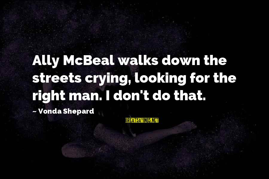 Best Ally Mcbeal Sayings By Vonda Shepard: Ally McBeal walks down the streets crying, looking for the right man. I don't do