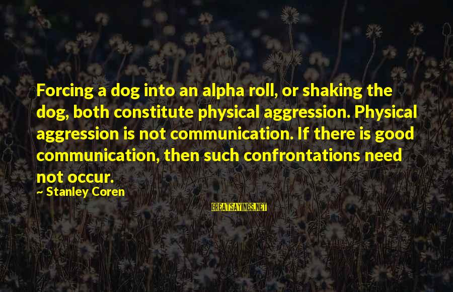 Best Alpha Dog Sayings By Stanley Coren: Forcing a dog into an alpha roll, or shaking the dog, both constitute physical aggression.