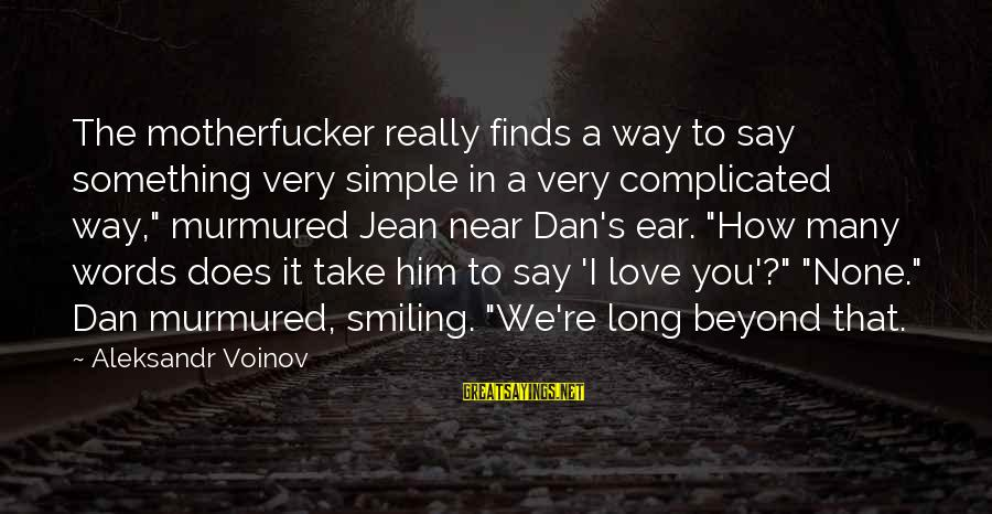 Best And Simple Love Sayings By Aleksandr Voinov: The motherfucker really finds a way to say something very simple in a very complicated