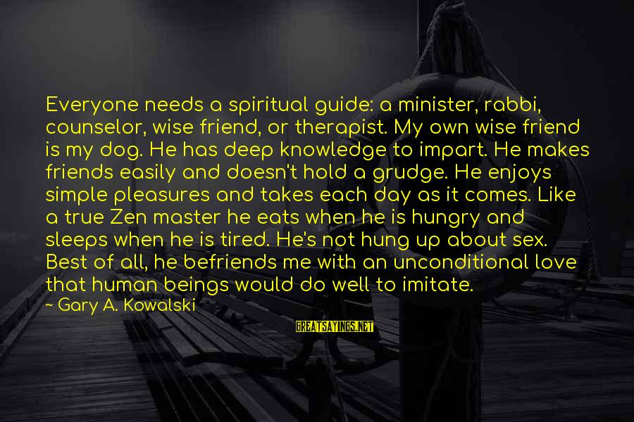 Best And Simple Love Sayings By Gary A. Kowalski: Everyone needs a spiritual guide: a minister, rabbi, counselor, wise friend, or therapist. My own