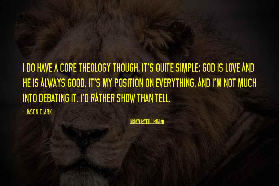 Best And Simple Love Sayings By Jason Clark: I do have a core theology though. It's quite simple: God is love and He