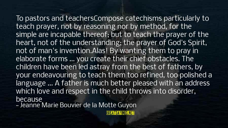 Best And Simple Love Sayings By Jeanne Marie Bouvier De La Motte Guyon: To pastors and teachersCompose catechisms particularly to teach prayer, not by reasoning nor by method,