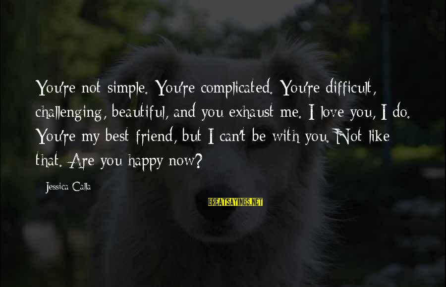 Best And Simple Love Sayings By Jessica Calla: You're not simple. You're complicated. You're difficult, challenging, beautiful, and you exhaust me. I love