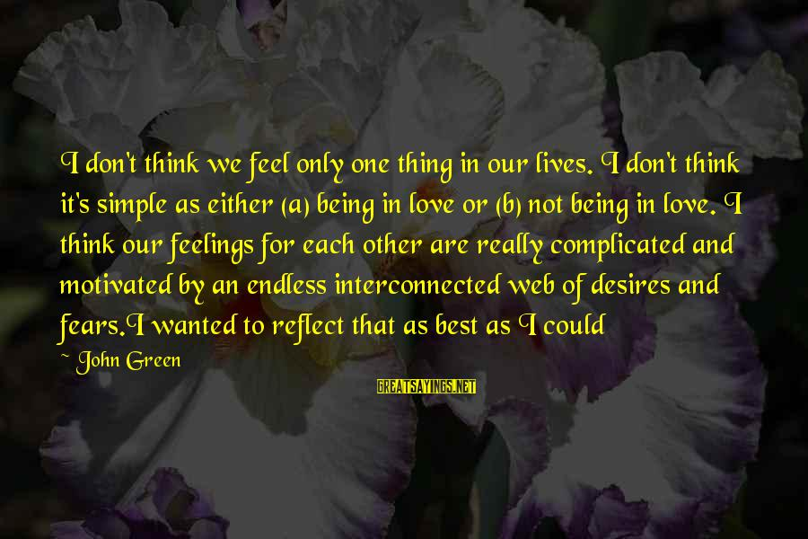 Best And Simple Love Sayings By John Green: I don't think we feel only one thing in our lives. I don't think it's