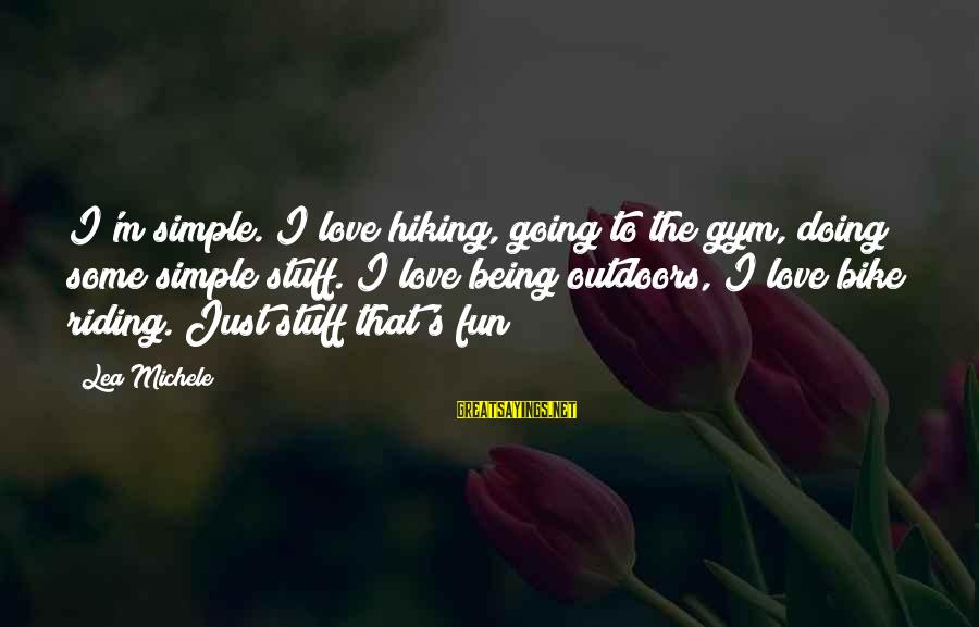 Best And Simple Love Sayings By Lea Michele: I'm simple. I love hiking, going to the gym, doing some simple stuff. I love