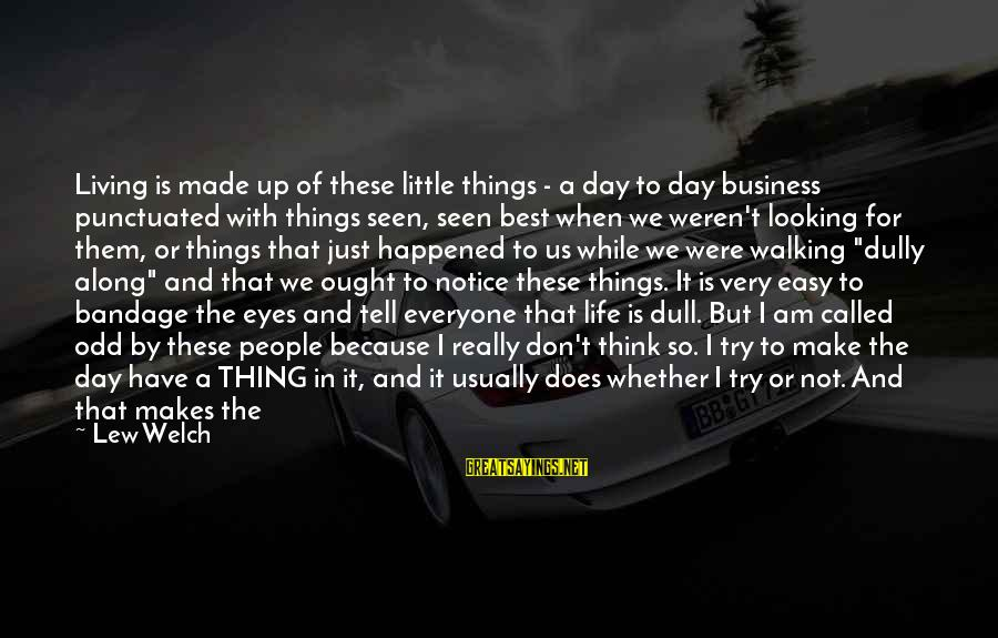 Best And Simple Love Sayings By Lew Welch: Living is made up of these little things - a day to day business punctuated