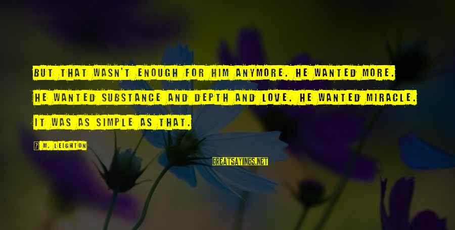 Best And Simple Love Sayings By M. Leighton: But that wasn't enough for him anymore. He wanted more. He wanted substance and depth