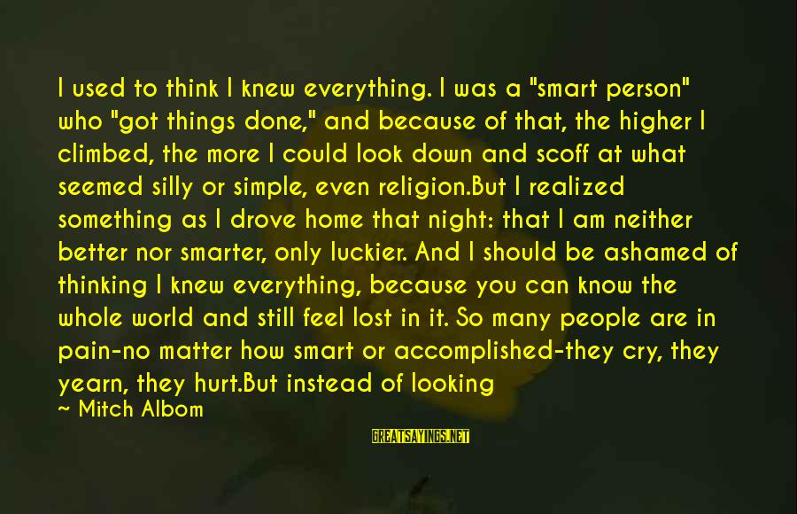 """Best And Simple Love Sayings By Mitch Albom: I used to think I knew everything. I was a """"smart person"""" who """"got things"""