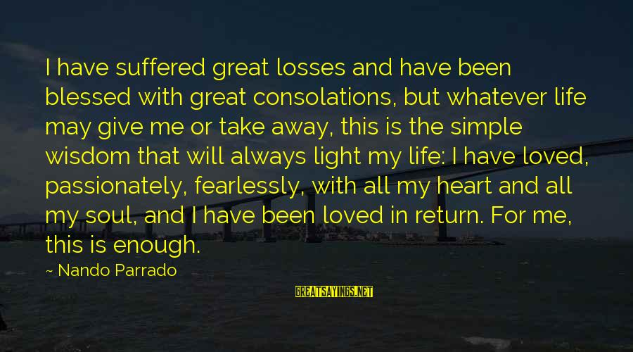 Best And Simple Love Sayings By Nando Parrado: I have suffered great losses and have been blessed with great consolations, but whatever life
