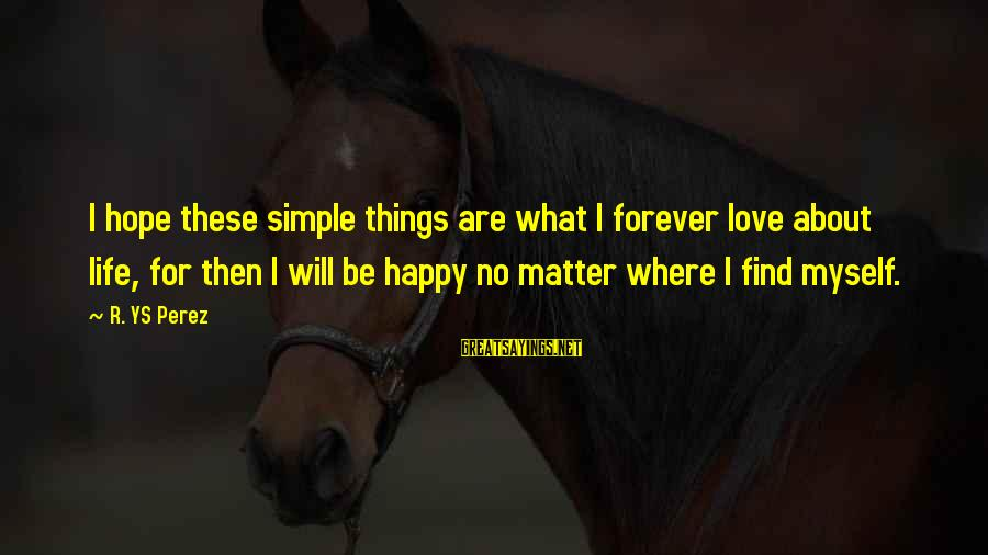 Best And Simple Love Sayings By R. YS Perez: I hope these simple things are what I forever love about life, for then I