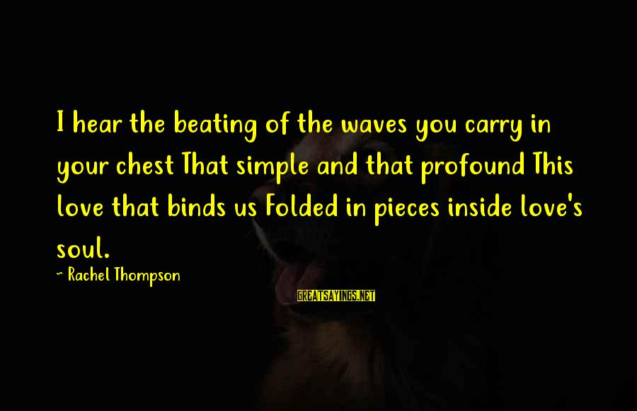 Best And Simple Love Sayings By Rachel Thompson: I hear the beating of the waves you carry in your chest That simple and