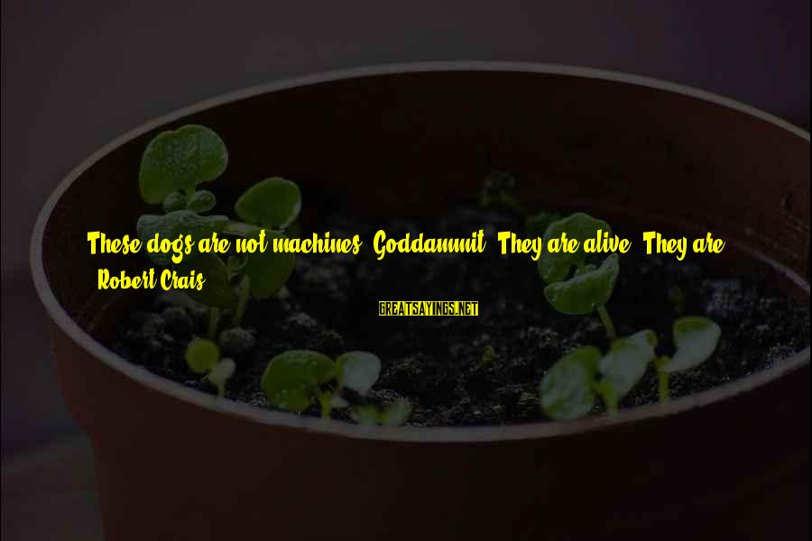 Best And Simple Love Sayings By Robert Crais: These dogs are not machines, Goddammit. They are alive! They are living, feeling, warm-blooded creatures
