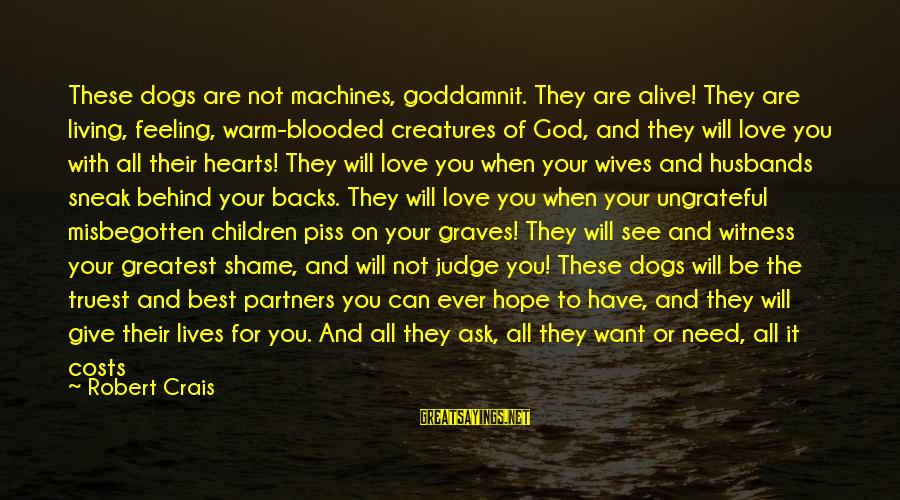 Best And Simple Love Sayings By Robert Crais: These dogs are not machines, goddamnit. They are alive! They are living, feeling, warm-blooded creatures