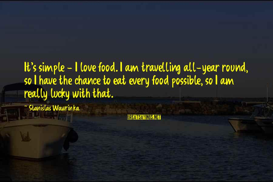 Best And Simple Love Sayings By Stanislas Wawrinka: It's simple - I love food. I am travelling all-year round, so I have the