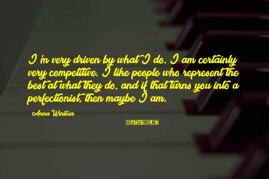 Best Anna Wintour Sayings By Anna Wintour: I'm very driven by what I do. I am certainly very competitive. I like people