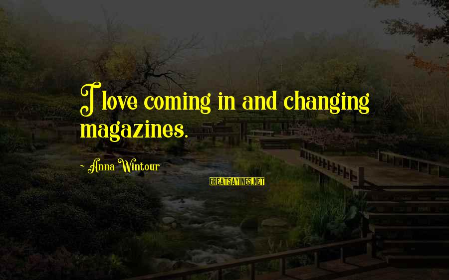 Best Anna Wintour Sayings By Anna Wintour: I love coming in and changing magazines.