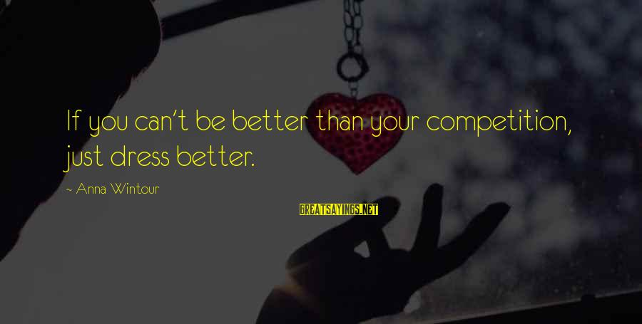 Best Anna Wintour Sayings By Anna Wintour: If you can't be better than your competition, just dress better.