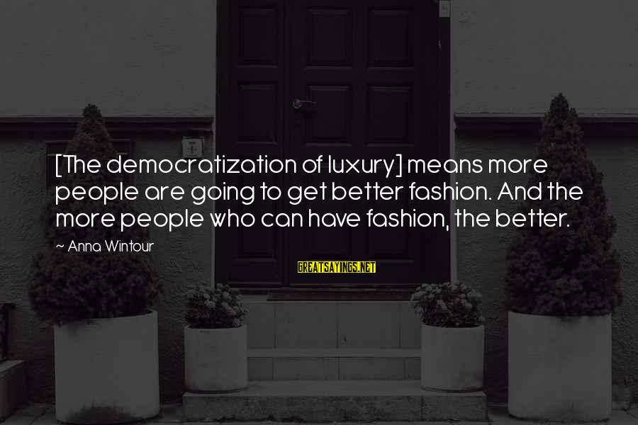 Best Anna Wintour Sayings By Anna Wintour: [The democratization of luxury] means more people are going to get better fashion. And the