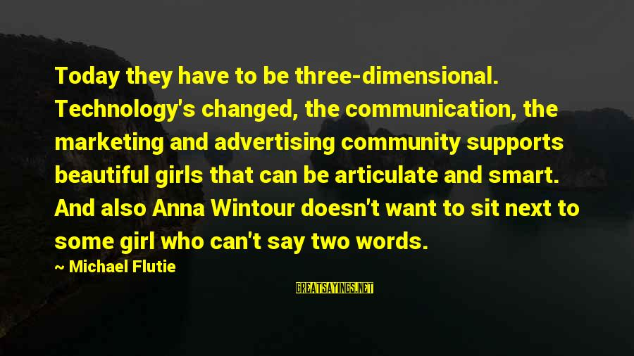 Best Anna Wintour Sayings By Michael Flutie: Today they have to be three-dimensional. Technology's changed, the communication, the marketing and advertising community