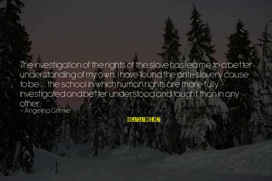 Best Anti Slavery Sayings By Angelina Grimke: The investigation of the rights of the slave has led me to a better understanding