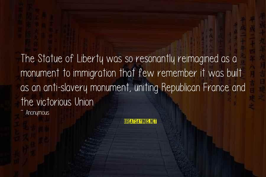 Best Anti Slavery Sayings By Anonymous: The Statue of Liberty was so resonantly reimagined as a monument to immigration that few