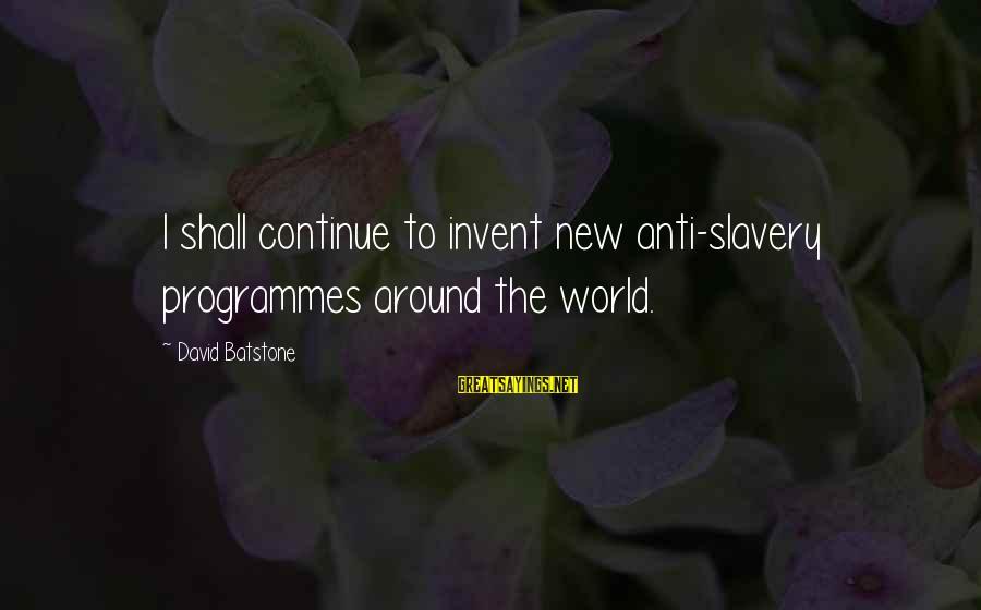 Best Anti Slavery Sayings By David Batstone: I shall continue to invent new anti-slavery programmes around the world.