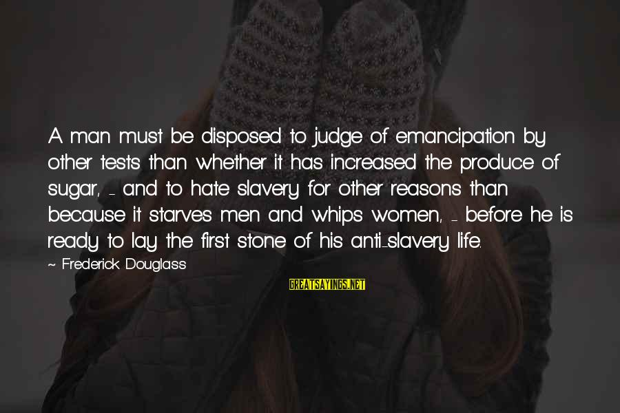 Best Anti Slavery Sayings By Frederick Douglass: A man must be disposed to judge of emancipation by other tests than whether it
