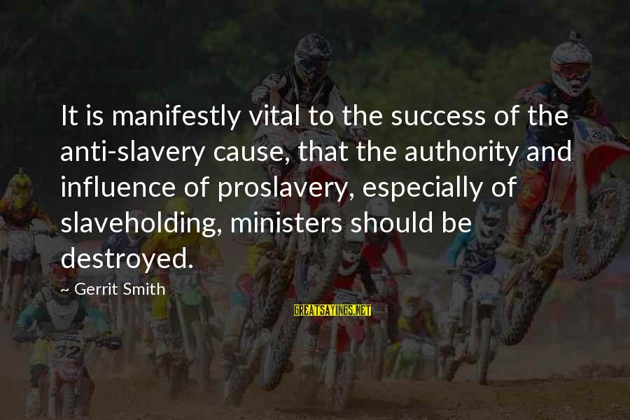 Best Anti Slavery Sayings By Gerrit Smith: It is manifestly vital to the success of the anti-slavery cause, that the authority and