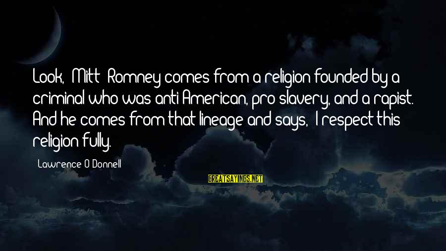 Best Anti Slavery Sayings By Lawrence O'Donnell: Look, [Mitt] Romney comes from a religion founded by a criminal who was anti-American, pro-slavery,