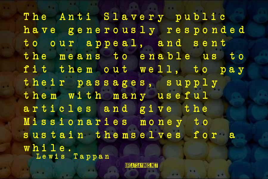 Best Anti Slavery Sayings By Lewis Tappan: The Anti-Slavery public have generously responded to our appeal, and sent the means to enable