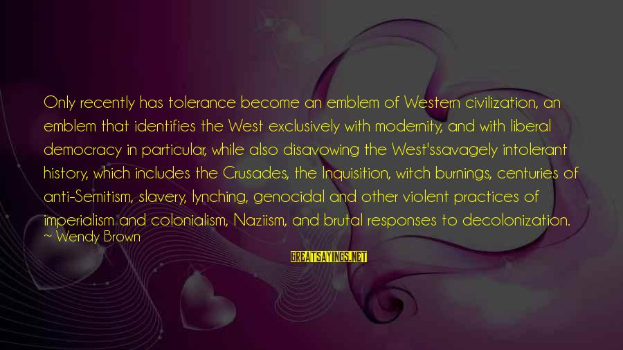 Best Anti Slavery Sayings By Wendy Brown: Only recently has tolerance become an emblem of Western civilization, an emblem that identifies the