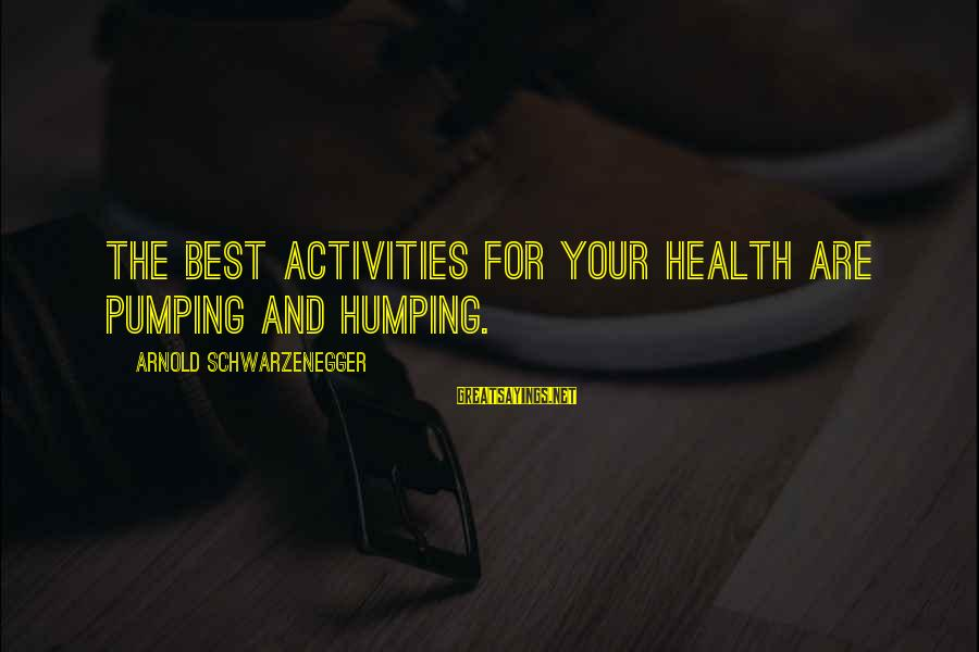 Best Arnold Motivation Sayings By Arnold Schwarzenegger: The best activities for your health are pumping and humping.