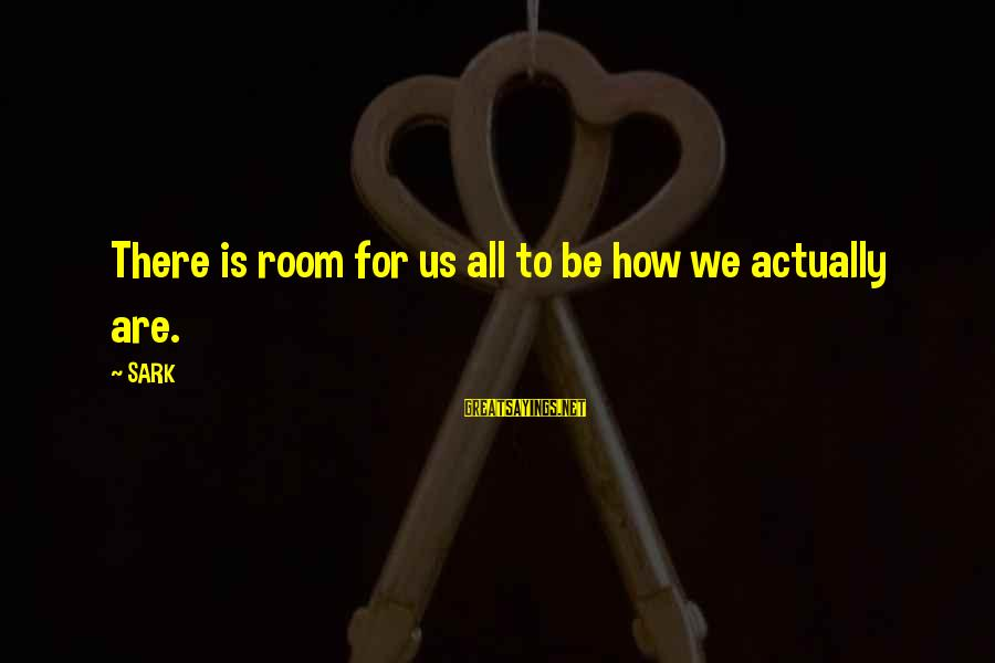 Best Asking Alexandria Lyric Sayings By SARK: There is room for us all to be how we actually are.