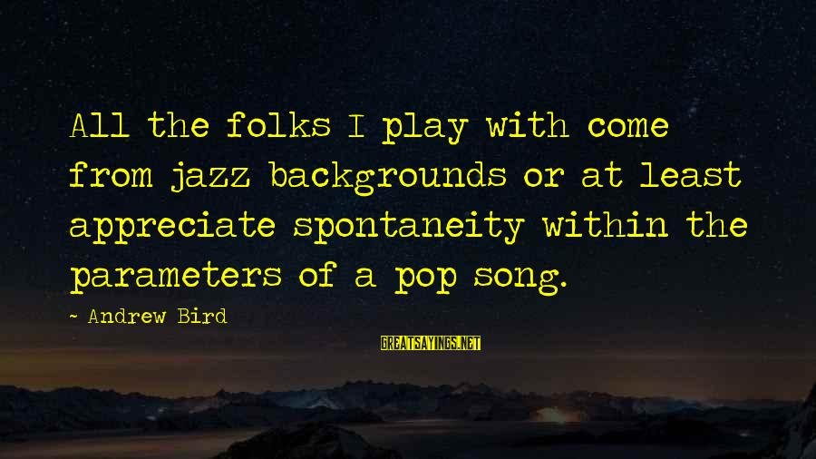 Best Backgrounds For Sayings By Andrew Bird: All the folks I play with come from jazz backgrounds or at least appreciate spontaneity
