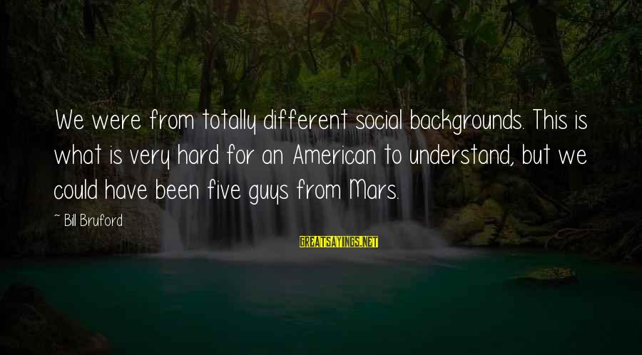 Best Backgrounds For Sayings By Bill Bruford: We were from totally different social backgrounds. This is what is very hard for an