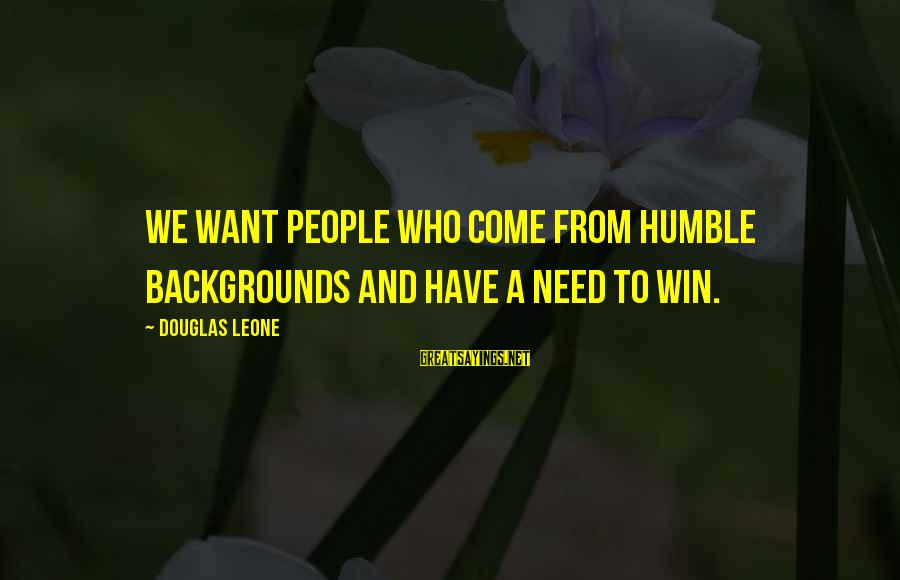Best Backgrounds For Sayings By Douglas Leone: We want people who come from humble backgrounds and have a need to win.