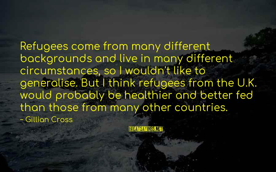 Best Backgrounds For Sayings By Gillian Cross: Refugees come from many different backgrounds and live in many different circumstances, so I wouldn't