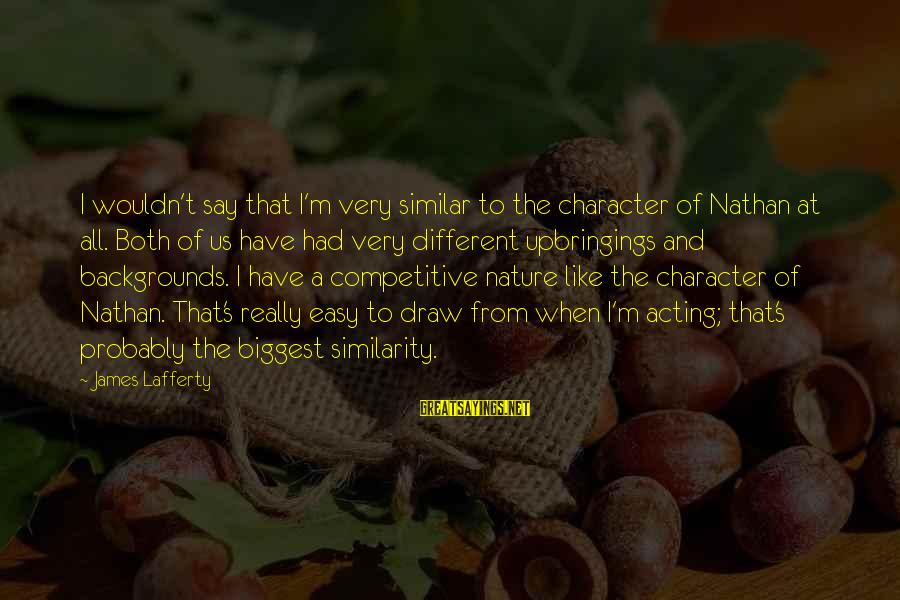 Best Backgrounds For Sayings By James Lafferty: I wouldn't say that I'm very similar to the character of Nathan at all. Both
