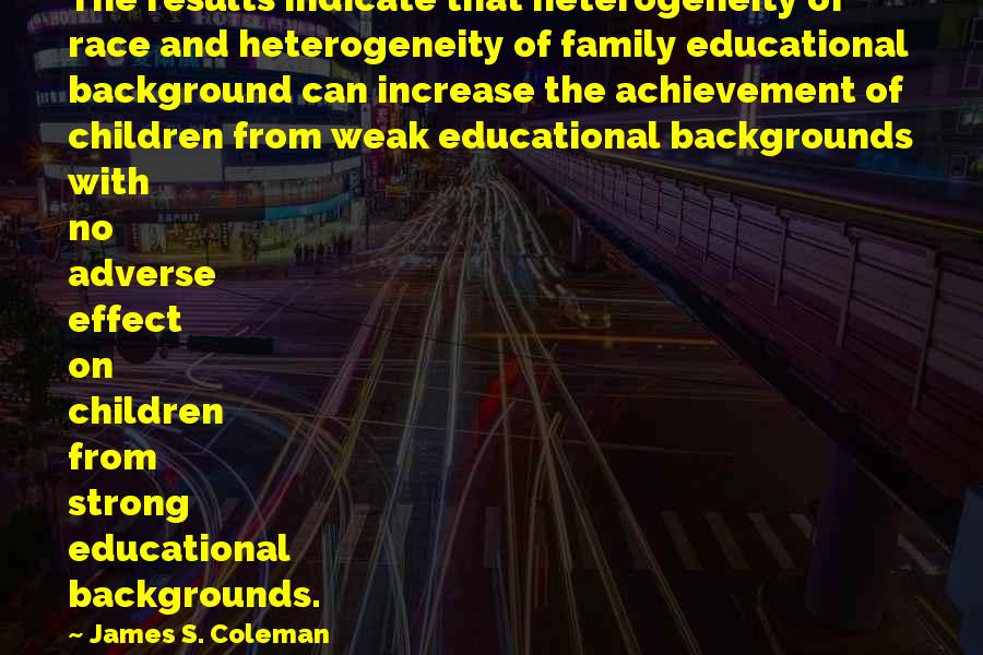 Best Backgrounds For Sayings By James S. Coleman: The results indicate that heterogeneity of race and heterogeneity of family educational background can increase