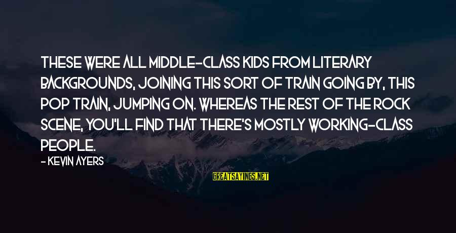 Best Backgrounds For Sayings By Kevin Ayers: These were all middle-class kids from literary backgrounds, joining this sort of train going by,