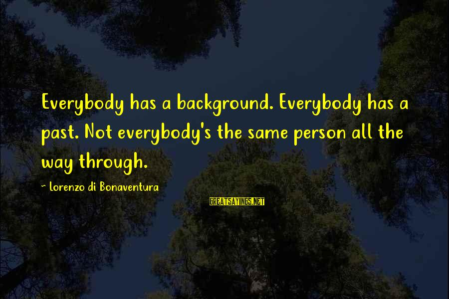 Best Backgrounds For Sayings By Lorenzo Di Bonaventura: Everybody has a background. Everybody has a past. Not everybody's the same person all the