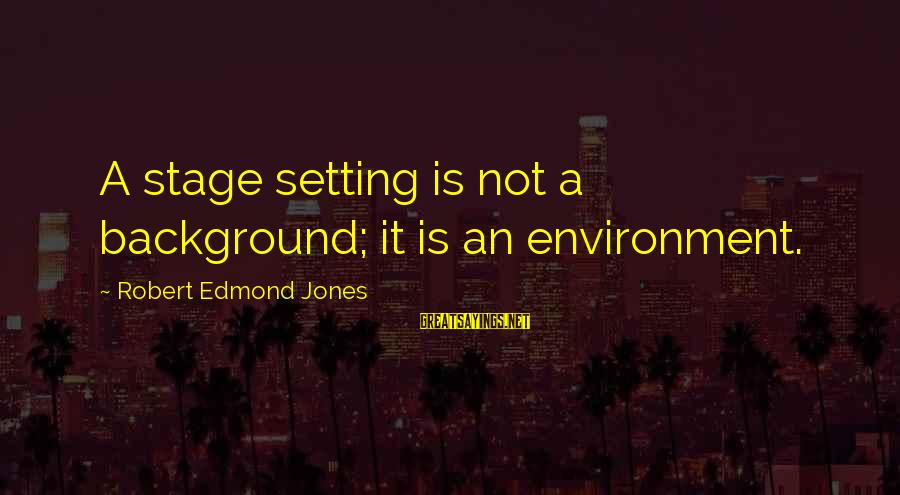 Best Backgrounds For Sayings By Robert Edmond Jones: A stage setting is not a background; it is an environment.