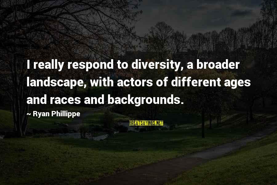 Best Backgrounds For Sayings By Ryan Phillippe: I really respond to diversity, a broader landscape, with actors of different ages and races
