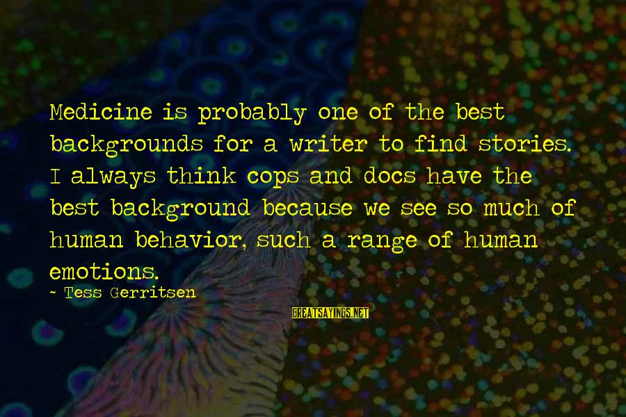Best Backgrounds For Sayings By Tess Gerritsen: Medicine is probably one of the best backgrounds for a writer to find stories. I
