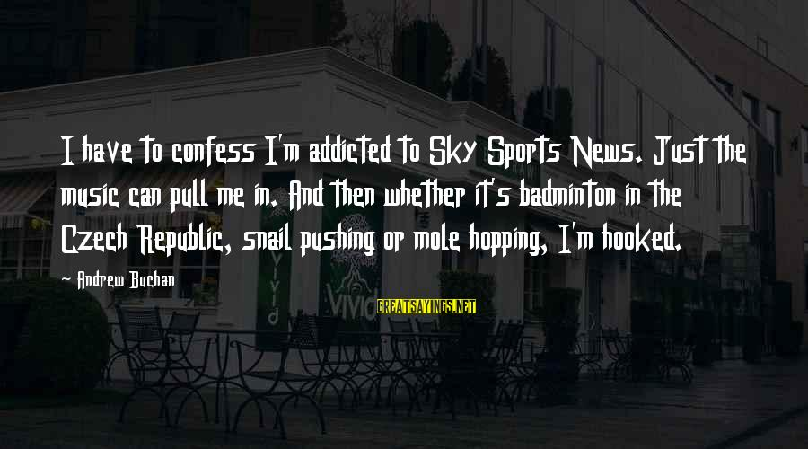 Best Badminton Sayings By Andrew Buchan: I have to confess I'm addicted to Sky Sports News. Just the music can pull