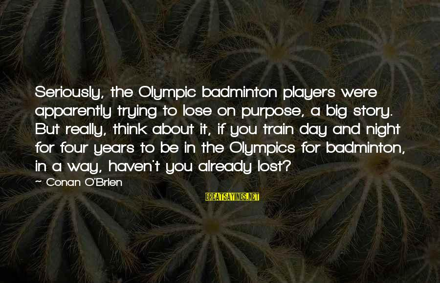 Best Badminton Sayings By Conan O'Brien: Seriously, the Olympic badminton players were apparently trying to lose on purpose, a big story.
