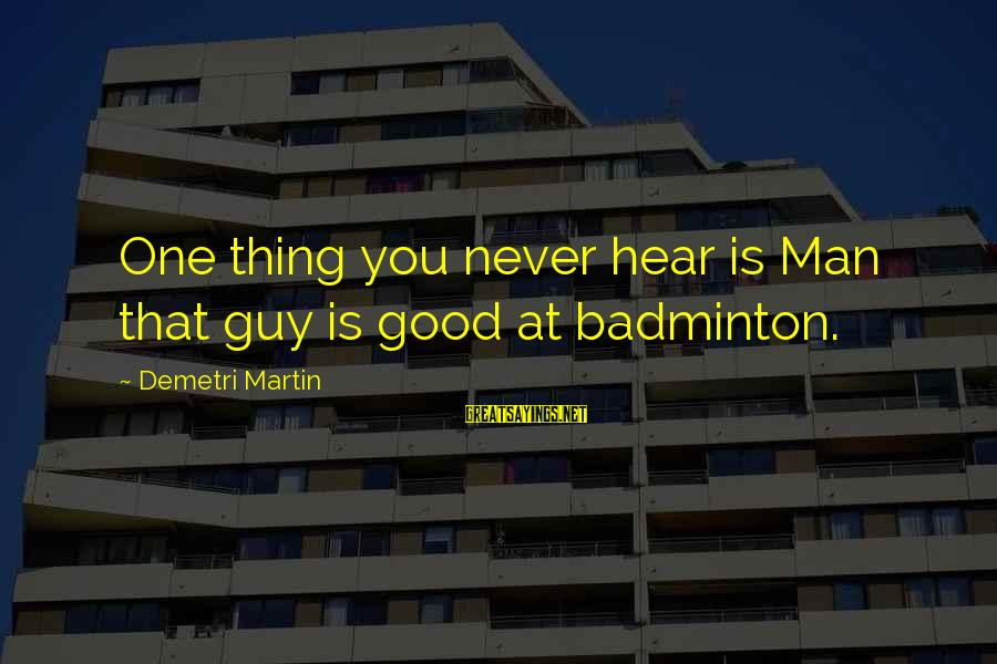 Best Badminton Sayings By Demetri Martin: One thing you never hear is Man that guy is good at badminton.