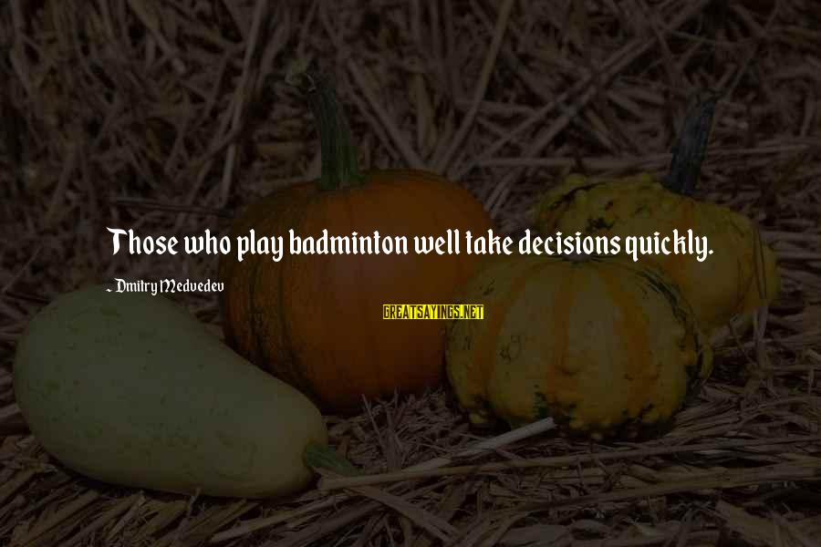 Best Badminton Sayings By Dmitry Medvedev: Those who play badminton well take decisions quickly.