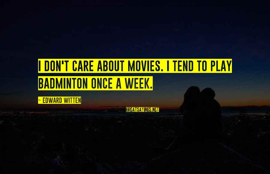 Best Badminton Sayings By Edward Witten: I don't care about movies. I tend to play badminton once a week.