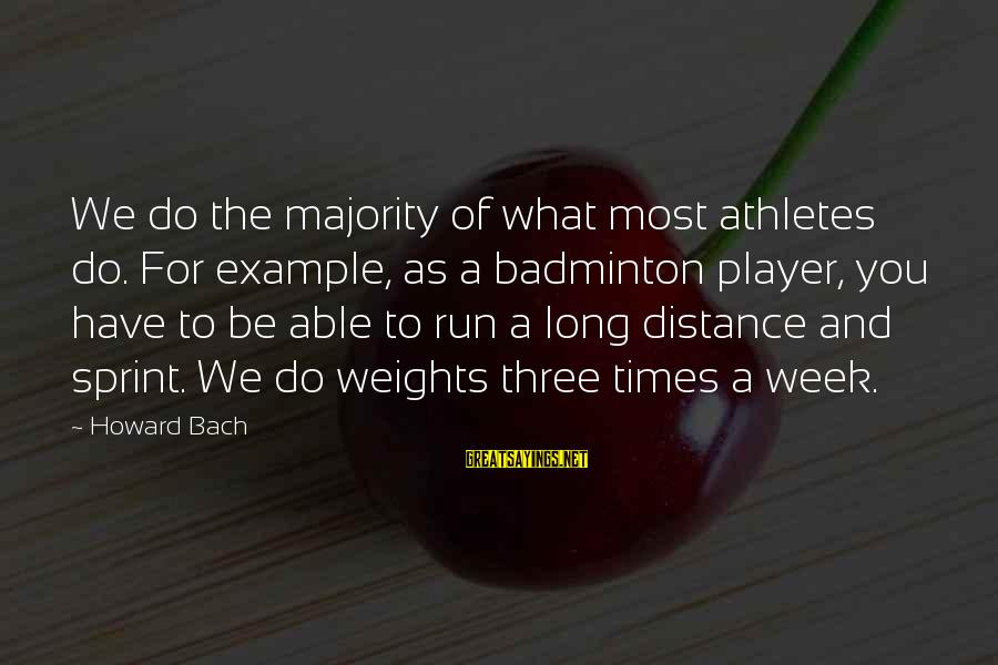 Best Badminton Sayings By Howard Bach: We do the majority of what most athletes do. For example, as a badminton player,